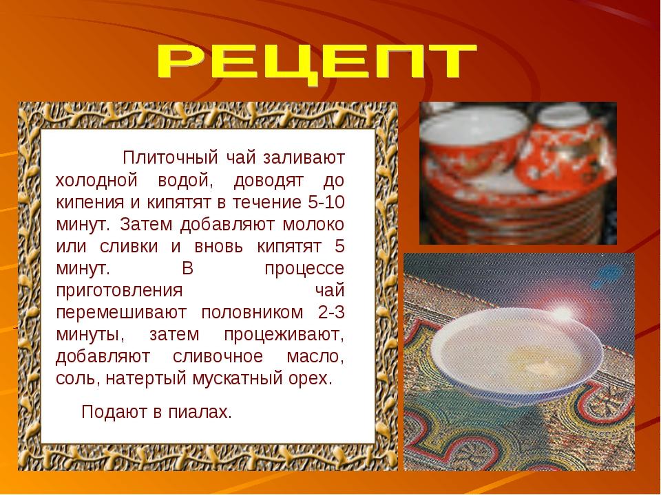 Плиточный чай заливают холодной водой, доводят до кипения и кипятят в течени...