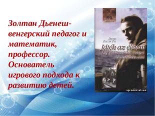 Золтан Дьенеш- венгерский педагог и математик, профессор. Основатель игрового