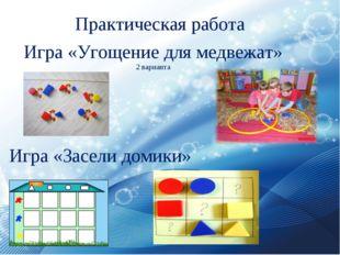Практическая работа Игра «Угощение для медвежат» 2 варианта Игра «Засели доми
