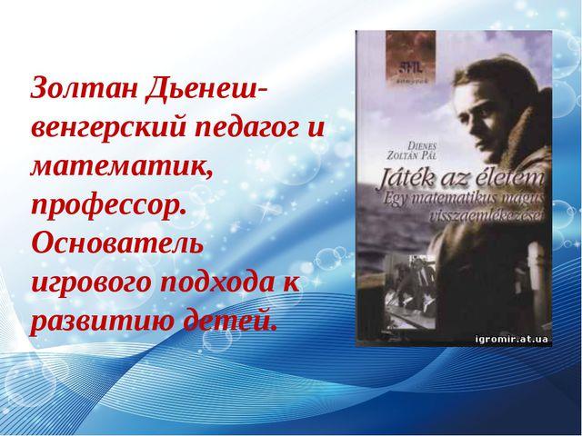 Золтан Дьенеш- венгерский педагог и математик, профессор. Основатель игрового...