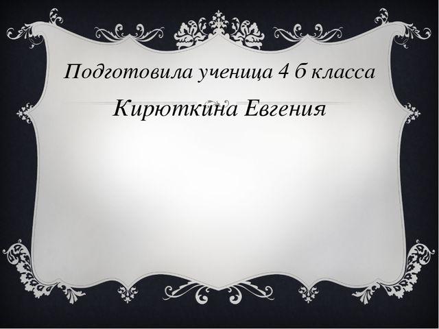Подготовила ученица 4 б класса Кирюткина Евгения