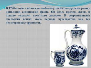 В 1790-е годы гжельскую майолику теснит на русском рынке привозной английски