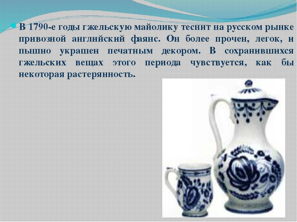 В 1790-е годы гжельскую майолику теснит на русском рынке привозной английски...