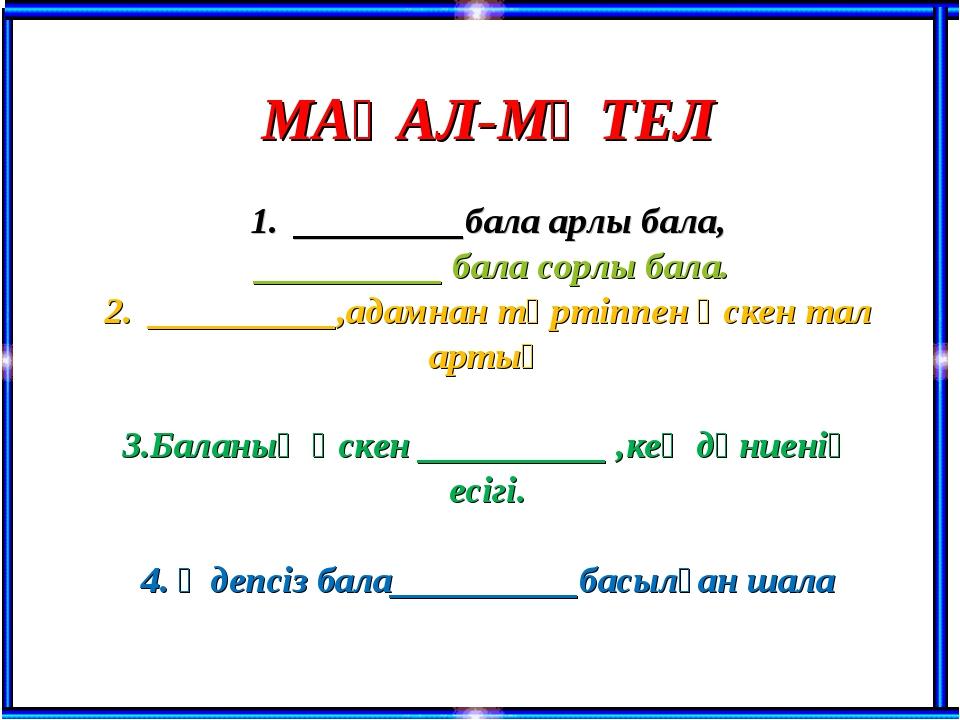 МАҚАЛ-МӘТЕЛ 1. _________бала арлы бала, __________ бала сорлы бала. 2. _____...