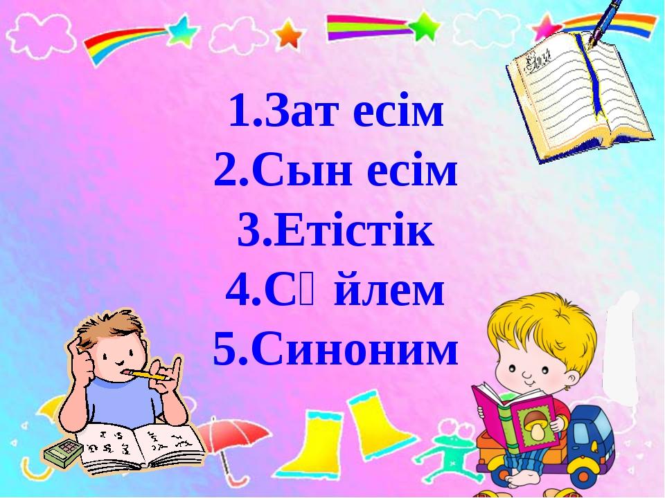 1.Зат есім 2.Сын есім 3.Етістік 4.Сөйлем 5.Синоним