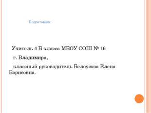 Подготовила: Учитель 4 Б класса МБОУ СОШ № 16 г. Владимира, классный руковод