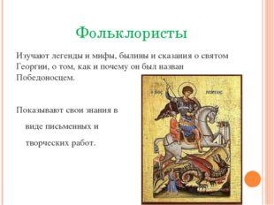 Фольклористы Изучают легенды и мифы, былины и сказания о святом Георгии, о т