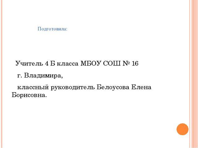 Подготовила: Учитель 4 Б класса МБОУ СОШ № 16 г. Владимира, классный руковод...