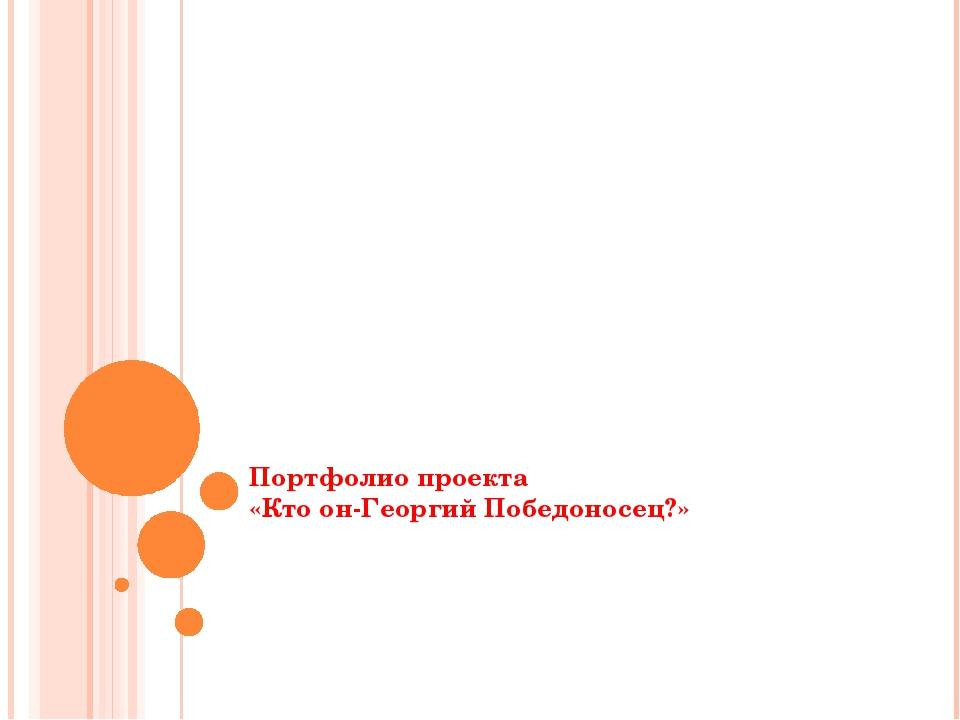 Портфолио проекта «Кто он-Георгий Победоносец?»