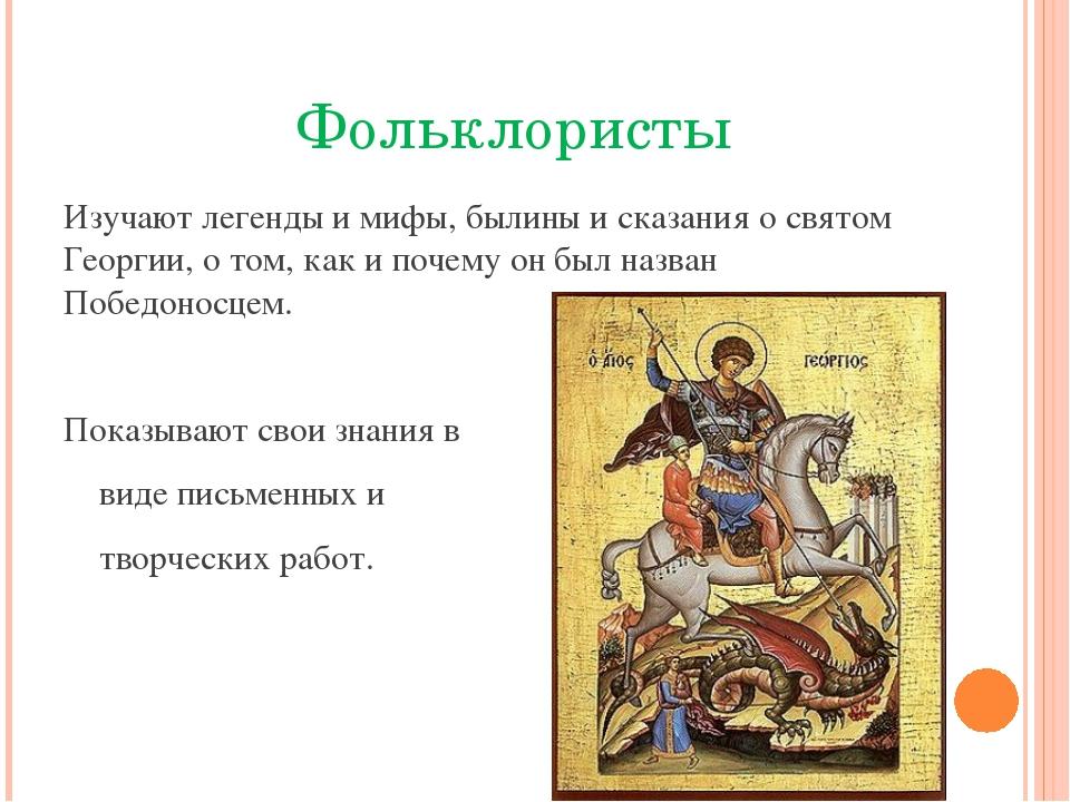 Фольклористы Изучают легенды и мифы, былины и сказания о святом Георгии, о т...