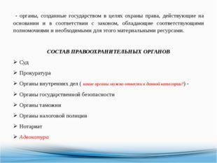 - органы, созданные государством в целях охраны права, действующие на основа