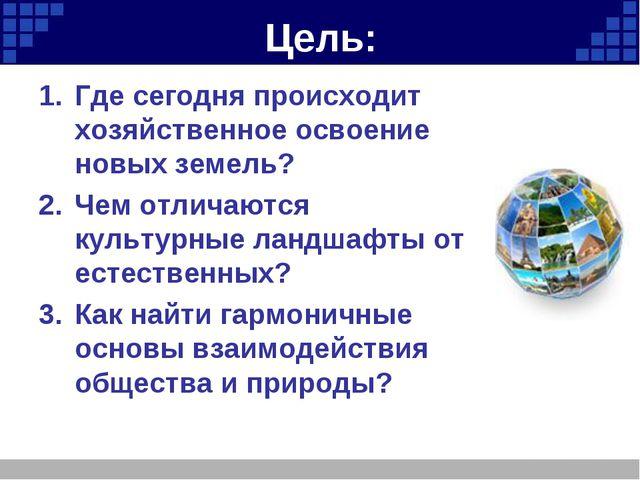Цель: Где сегодня происходит хозяйственное освоение новых земель? Чем отличаю...
