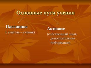 Основные пути учения Пассивное ( учитель – ученик) Активное (собственный опыт