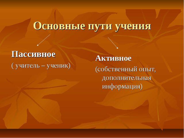 Основные пути учения Пассивное ( учитель – ученик) Активное (собственный опыт...
