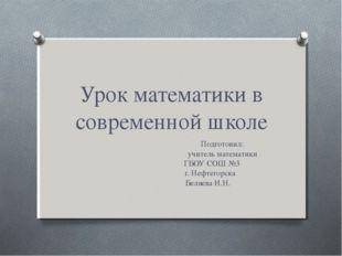 Урок математики в современной школе Подготовил: учитель математики ГБОУ СОШ №