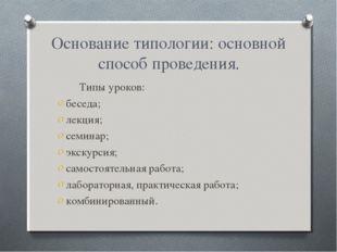 Основание типологии: основной способ проведения. Типы уроков: беседа; лекция;