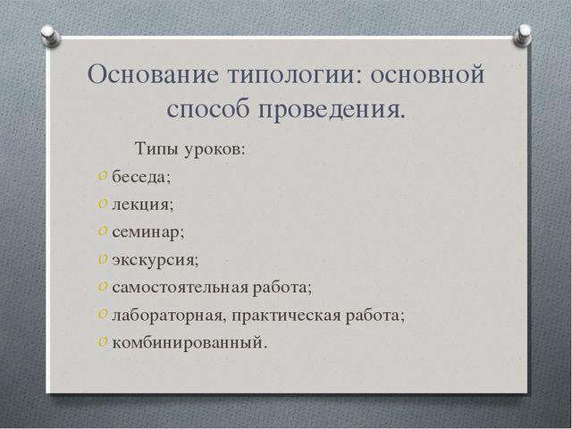 Основание типологии: основной способ проведения. Типы уроков: беседа; лекция;...