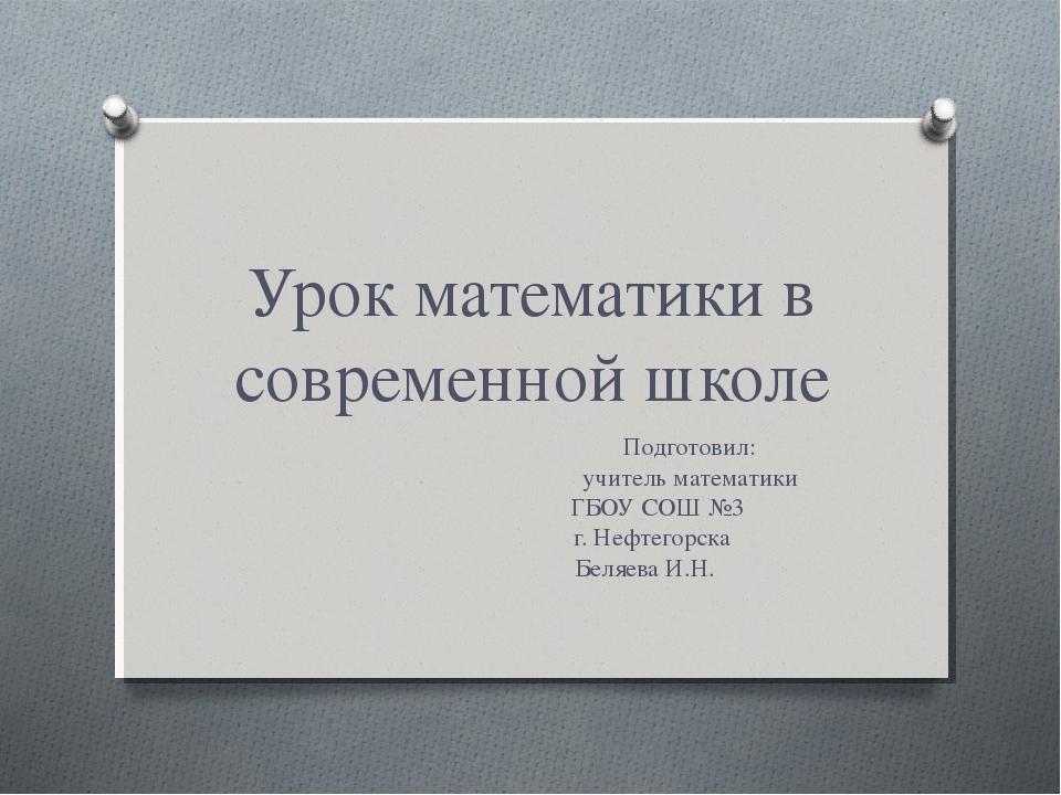 Урок математики в современной школе Подготовил: учитель математики ГБОУ СОШ №...