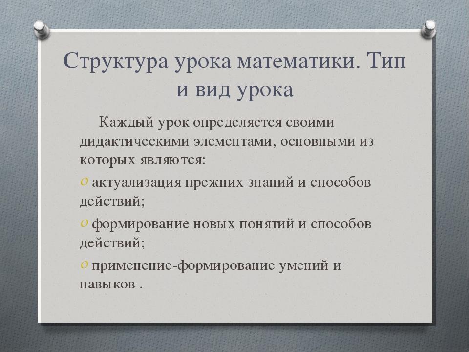 Структура урока математики. Тип и вид урока Каждый урок определяется своими д...