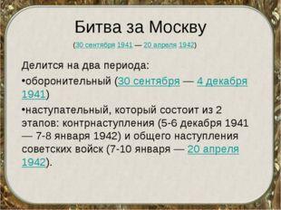 Битва за Москву Делится на два периода: оборонительный (30 сентября — 4 декаб