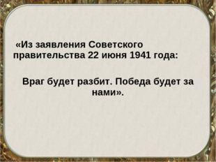 «Из заявления Советского правительства 22 июня 1941 года: Враг будет разбит.