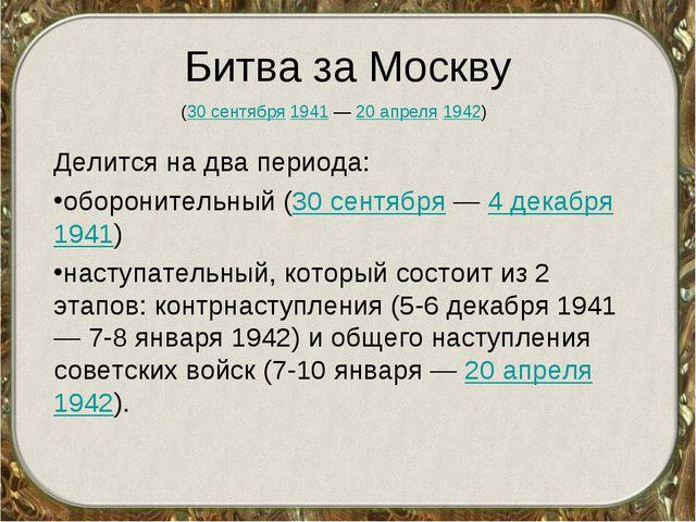 Битва за Москву Делится на два периода: оборонительный (30 сентября — 4 декаб...
