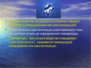 Переход вещества из жидкого состояния в твердое называется отвердеванием или