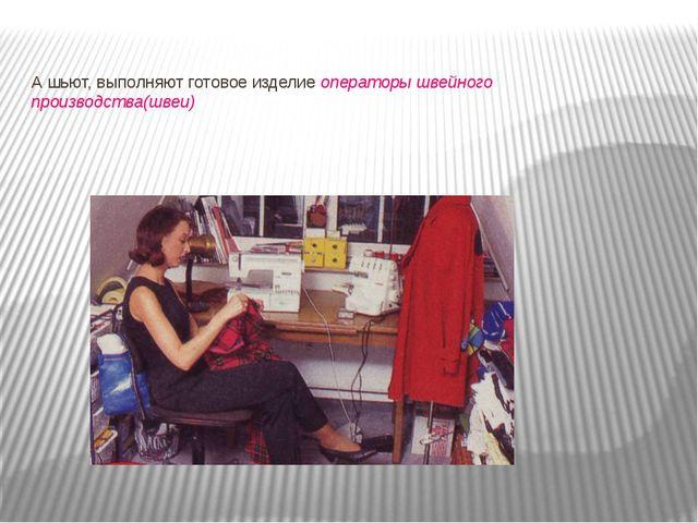 А шьют, выполняют готовое изделие операторы швейного производства(швеи)