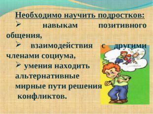 Необходимо научить подростков: навыкам позитивного общения, взаимодействия с