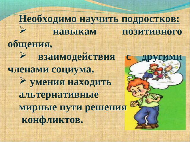 Необходимо научить подростков: навыкам позитивного общения, взаимодействия с...