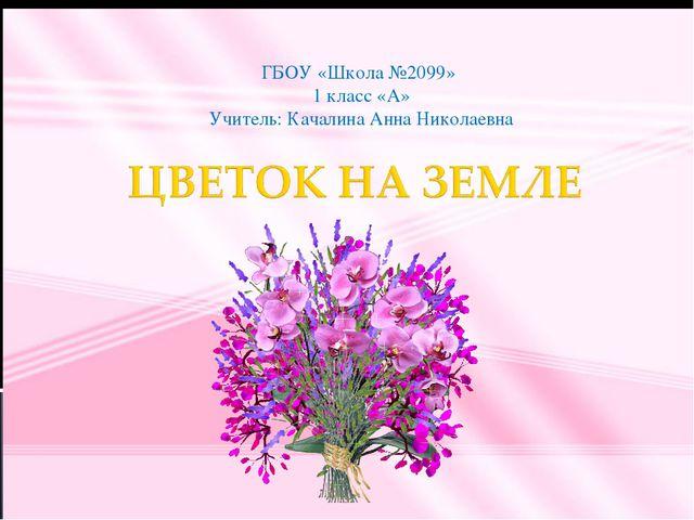 ГБОУ «Школа №2099» 1 класс «А» Учитель: Качалина Анна Николаевна
