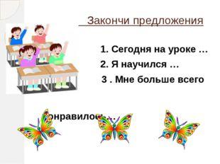 Закончи предложения 1. Сегодня на уроке … 2. Я научился … 3 . Мне больше все