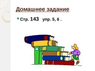 Домашнее задание Стр. 143 упр. 5, 6 .