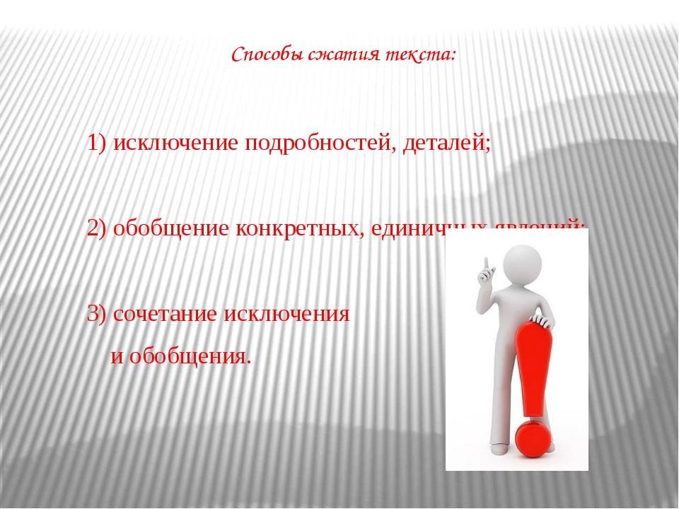 Способы сжатия текста: 1) исключение подробностей, деталей; 2) обобщение конк...