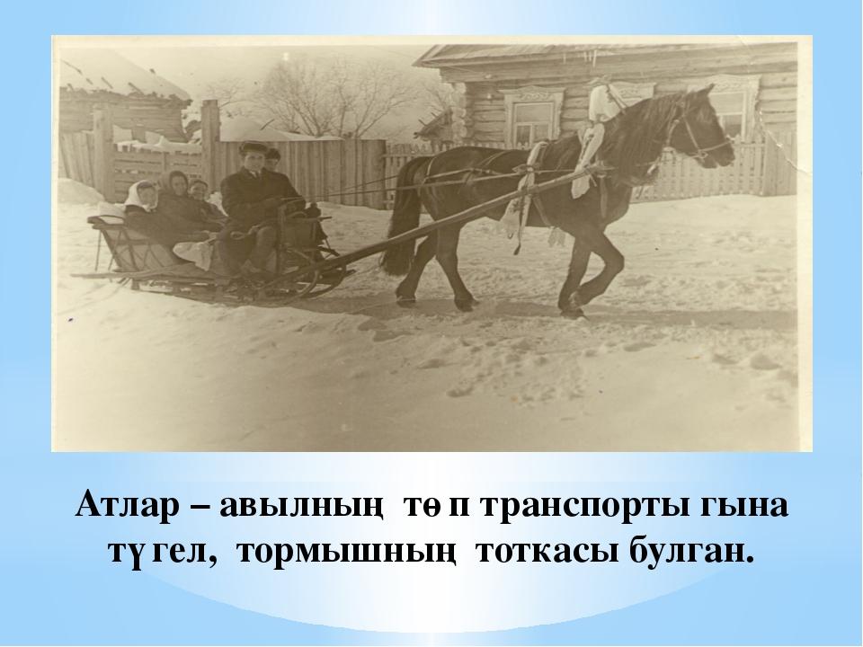 Атлар – авылның төп транспорты гына түгел, тормышның тоткасы булган.