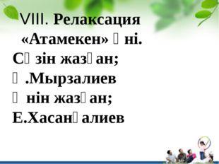 VIIІ. Релаксация «Атамекен» әні. Сөзін жазған; Қ.Мырзалиев Әнін жазған; Е.Ха