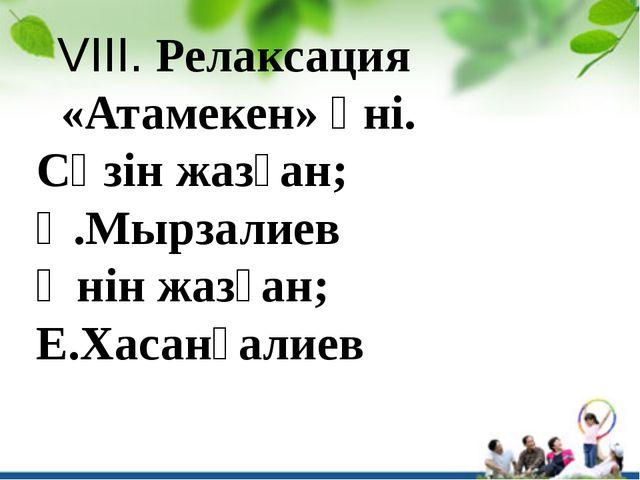 VIIІ. Релаксация «Атамекен» әні. Сөзін жазған; Қ.Мырзалиев Әнін жазған; Е.Ха...