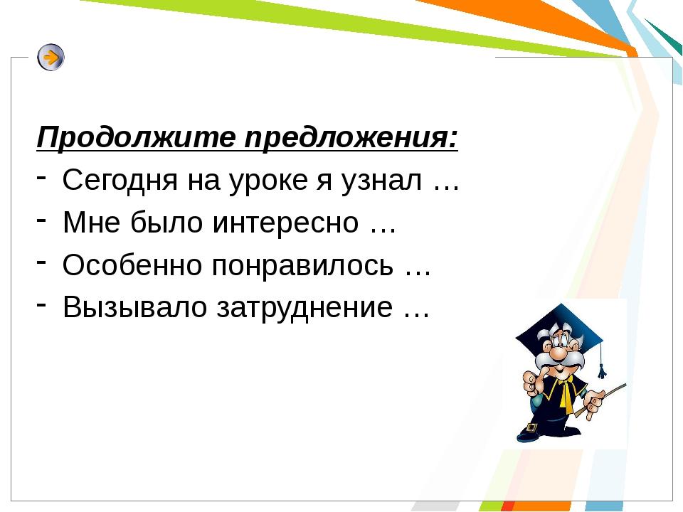 Продолжите предложения: Сегодня на уроке я узнал … Мне было интересно … Особ...