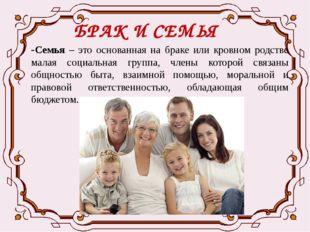 БРАК И СЕМЬЯ -Семья – это основанная на браке или кровном родстве малая социа