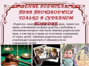 ЛИШЕНИЕ РОДИТЕЛЬСКИХ ПРАВ ПРОИЗВОДИТСЯ ТОЛЬКО В СУДЕБНОМ ПОРЯДКЕ -Родители, л