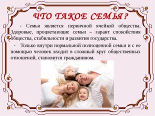 ЧТО ТАКОЕ СЕМЬЯ? - Семья является первичной ячейкой общества. Здоровые, процв