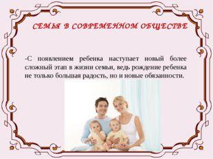 СЕМЬЯ В СОВРЕМЕННОМ ОБЩЕСТВЕ -С появлением ребенка наступает новый более слож