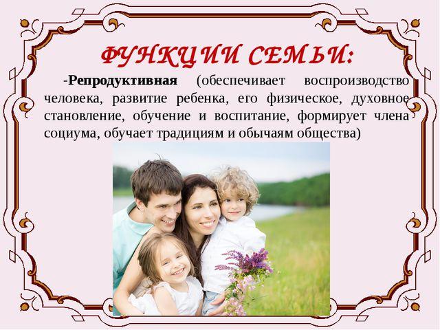 ФУНКЦИИ СЕМЬИ: -Репродуктивная (обеспечивает воспроизводство человека, развит...