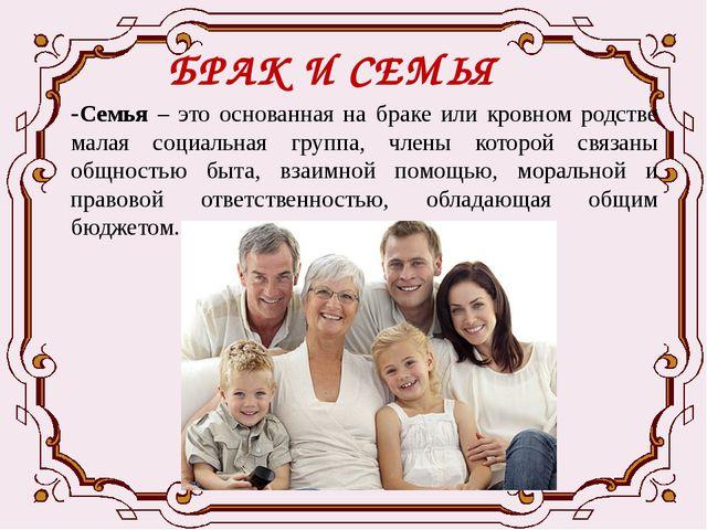 БРАК И СЕМЬЯ -Семья – это основанная на браке или кровном родстве малая социа...