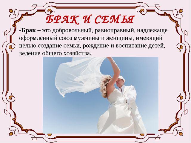 БРАК И СЕМЬЯ -Брак – это добровольный, равноправный, надлежаще оформленный со...