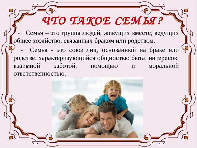 ЧТО ТАКОЕ СЕМЬЯ? - Семья – это группа людей, живущих вместе, ведущих общее хо...
