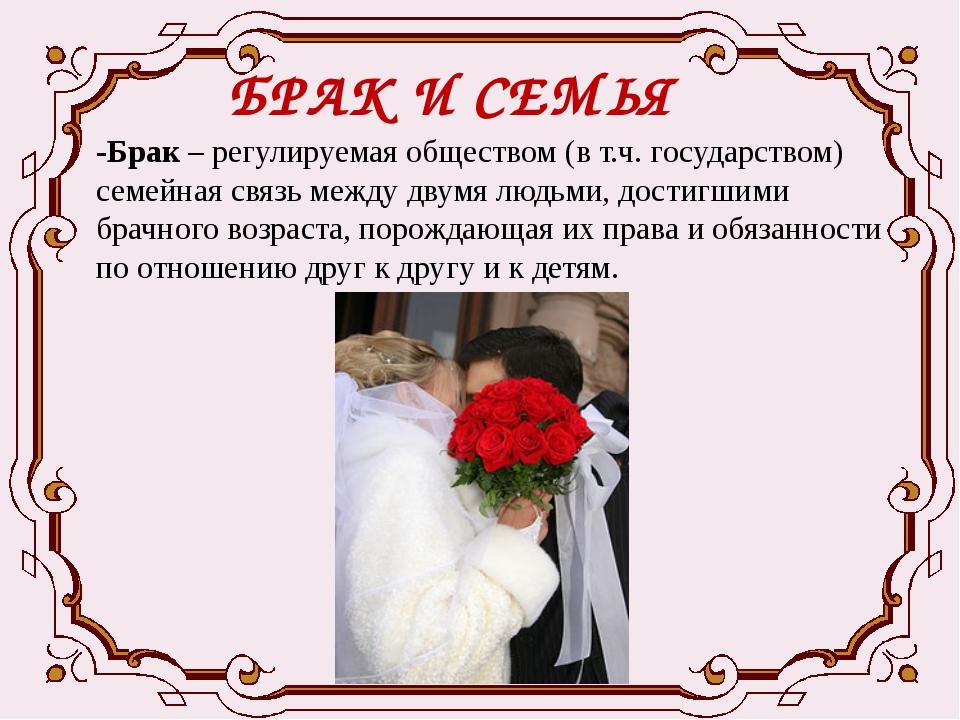 БРАК И СЕМЬЯ -Брак – регулируемая обществом (в т.ч. государством) семейная св...