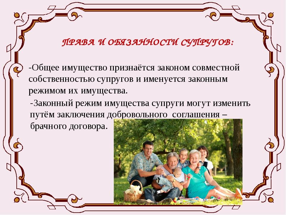 ПРАВА И ОБЯЗАННОСТИ СУПРУГОВ: -Общее имущество признаётся законом совместной...