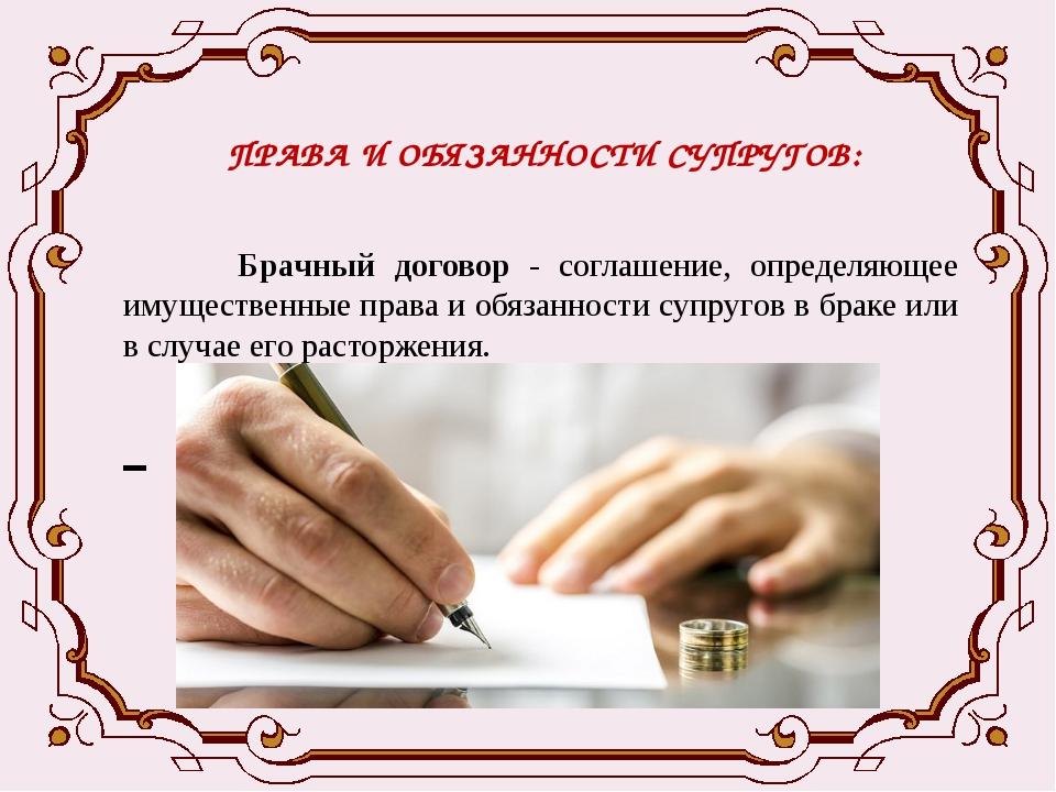 ПРАВА И ОБЯЗАННОСТИ СУПРУГОВ: Брачный договор - соглашение, определяющее имущ...
