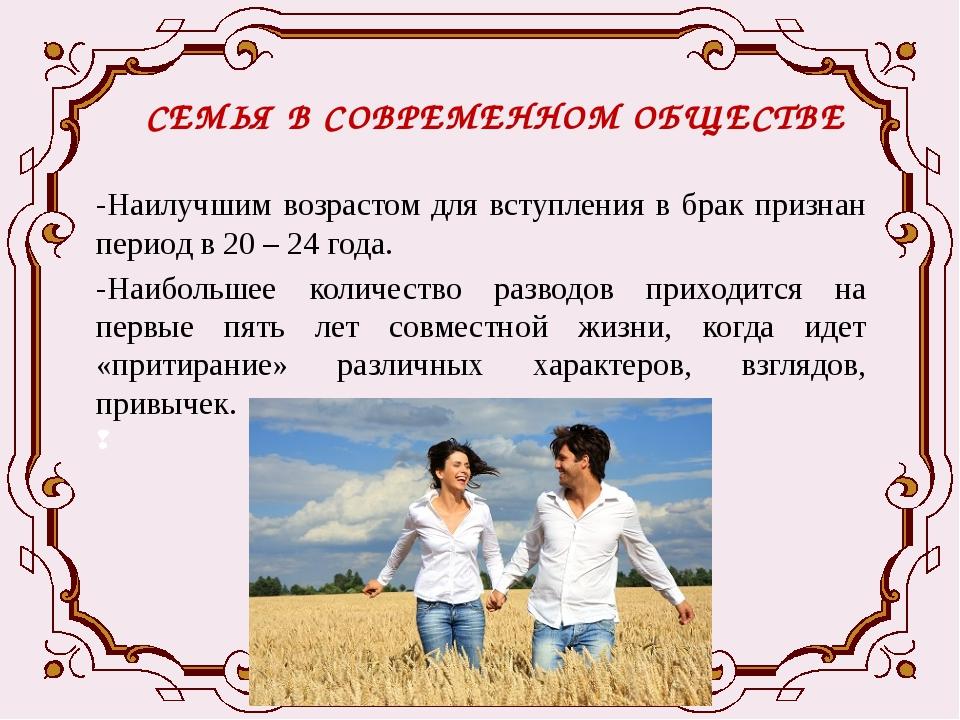 СЕМЬЯ В СОВРЕМЕННОМ ОБЩЕСТВЕ -Наилучшим возрастом для вступления в брак призн...